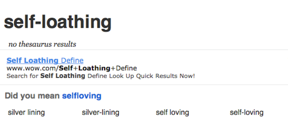 "image reads ""self-loathing: no thesaurus results. Did you mean selfloving? Self Loathing Define www.Self+Loathing+Define Search for selfloathing define look up quick results now! Did you mean selfloving? silver lining/silver-lining/self loving/self-loving"