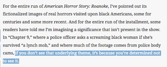 "For the entire run of American Horror Story: Roanoke, I've pointed out its fictionalized images of real horrors visited upon black Americans, some for centuries and some more recent. And for the entire run of the installment, some readers have told me I'm imagining a significance that isn't present in the show. In ""Chapter 9,"" where a police officer asks a screaming black woman if she's survived ""a lynch mob,"" and where much of the footage comes from police body cams, if you don't see that underlying theme, it's because you're determined not to see it."
